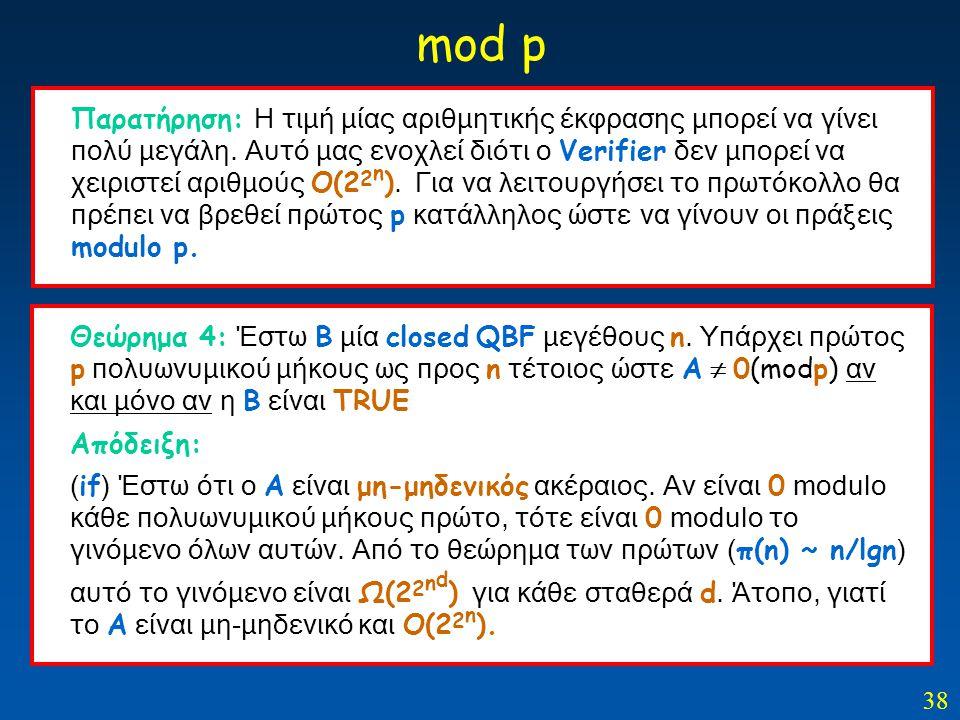 38 mod p Θεώρημα 4: Έστω Β μία closed QBF μεγέθους n. Υπάρχει πρώτος p πολυωνυμικού μήκους ως προς n τέτοιος ώστε Α  0(modp) αν και μόνο αν η Β είναι