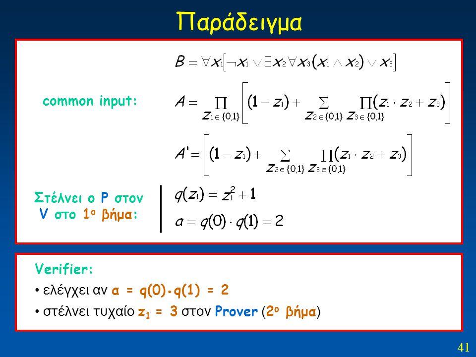 41 Παράδειγμα common input: Στέλνει ο Ρ στον V στο 1 ο βήμα: Verifier: ελέγχει αν α = q(0). q(1) = 2 στέλνει τυχαίο z 1 = 3 στον Prover ( 2 ο βήμα )