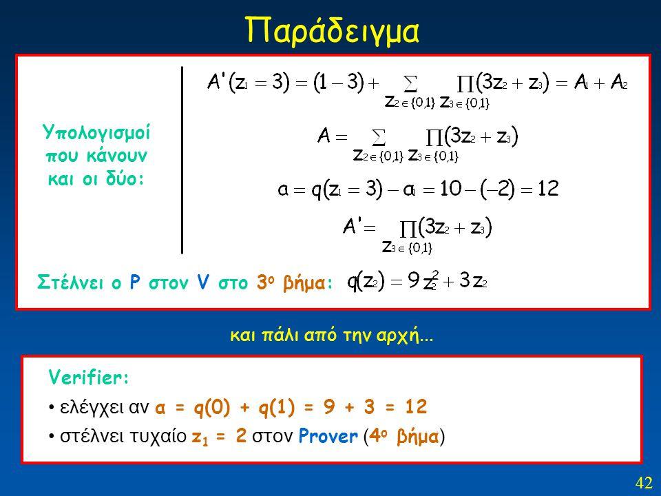 42 Παράδειγμα Στέλνει ο Ρ στον V στο 3 ο βήμα: Υπολογισμοί που κάνουν και οι δύο: Verifier: ελέγχει αν α = q(0) + q(1) = 9 + 3 = 12 στέλνει τυχαίο z 1