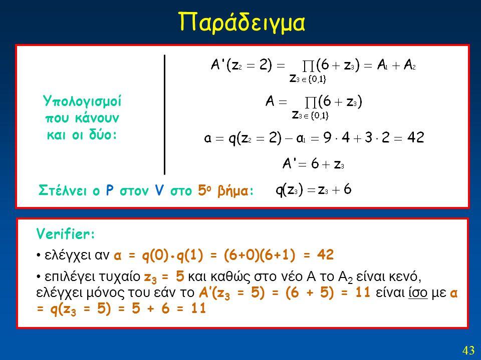 43 Παράδειγμα Στέλνει ο Ρ στον V στο 5 ο βήμα: Υπολογισμοί που κάνουν και οι δύο: Verifier: ελέγχει αν α = q(0). q(1) = (6+0)(6+1) = 42 επιλέγει τυχαί