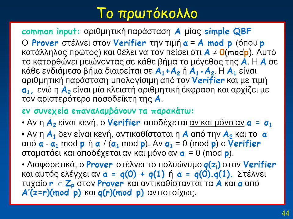 44 Το πρωτόκολλο common input: αριθμητική παράσταση Α μίας simple QBF Ο Prover στέλνει στον Verifier την τιμή α = Α mod p (όπου p κατάλληλος πρώτος) κ