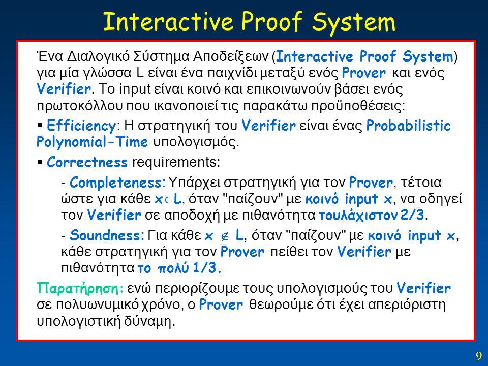 9 Interactive Proof System Ένα Διαλογικό Σύστημα Αποδείξεων ( Interactive Proof System ) για μία γλώσσα L είναι ένα παιχνίδι μεταξύ ενός Prover και εν