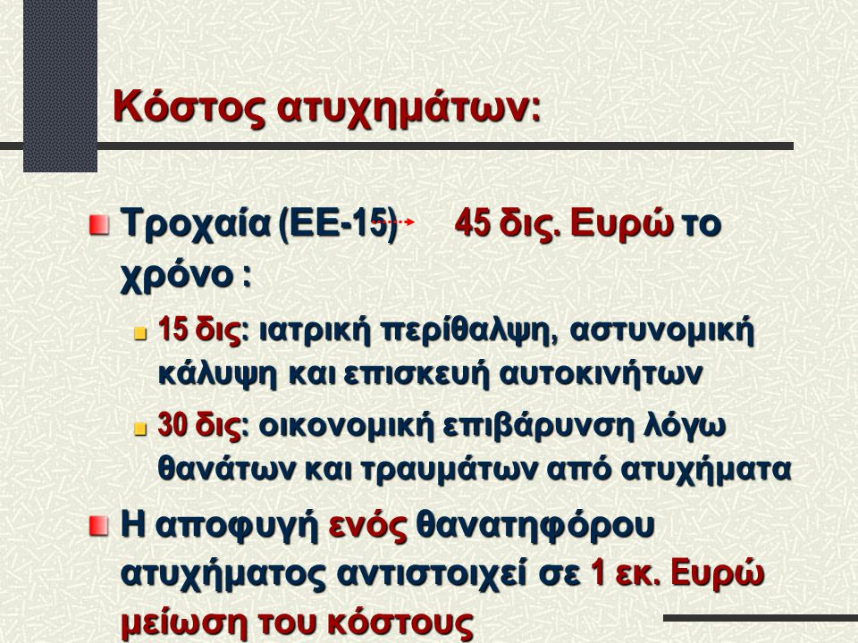 Κόστος ατυχημάτων : Τροχαία ( ΕΕ -15) 45 δις. Ευρώ το χρόνο : 15 δις : ιατρική περίθαλψη, αστυνομική κάλυψη και επισκευή αυτοκινήτων 30 δις : οικονομι