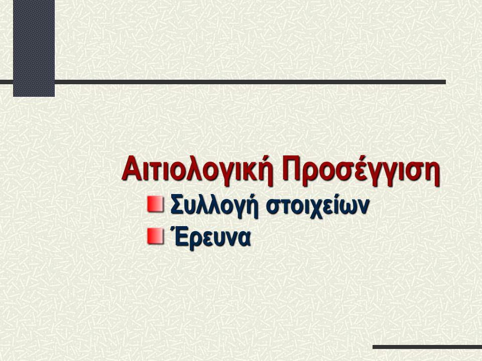 Αιτιολογική Προσέγγιση Συλλογή στοιχείων Συλλογή στοιχείων Έρευνα Έρευνα