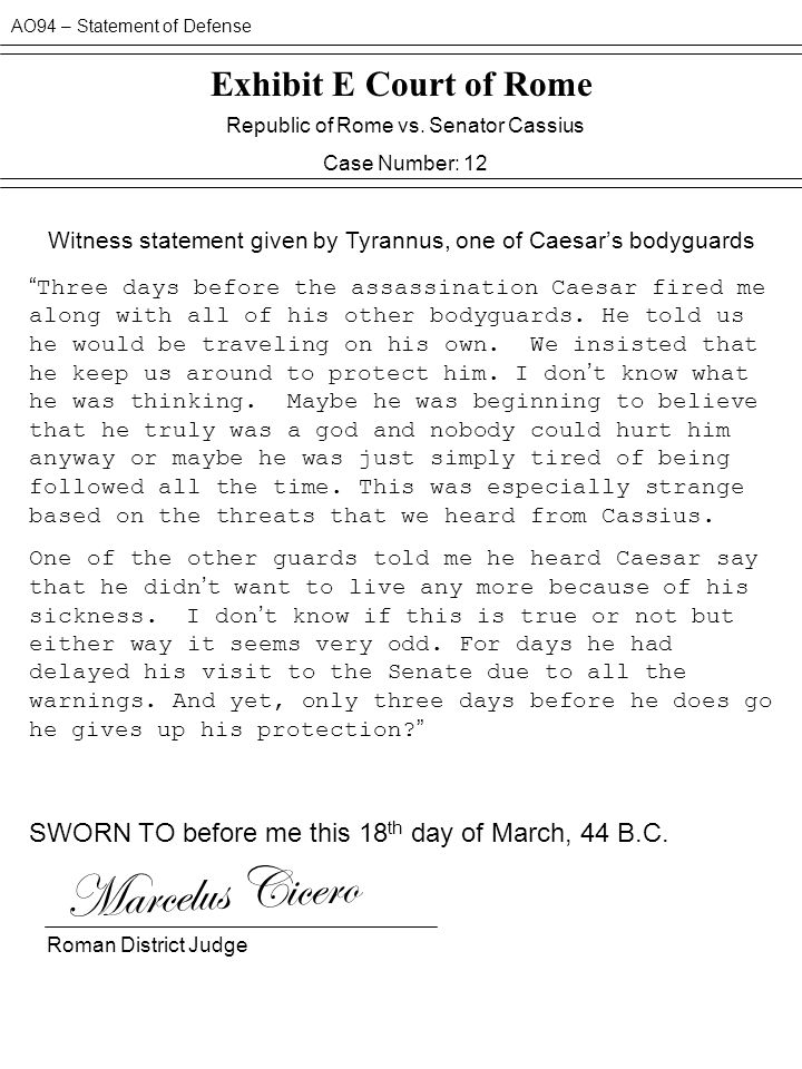 AO94 – Statement of Defense Exhibit E Court of Rome Republic of Rome vs. Senator Cassius Case Number: 12 Witness statement given by Tyrannus, one of C