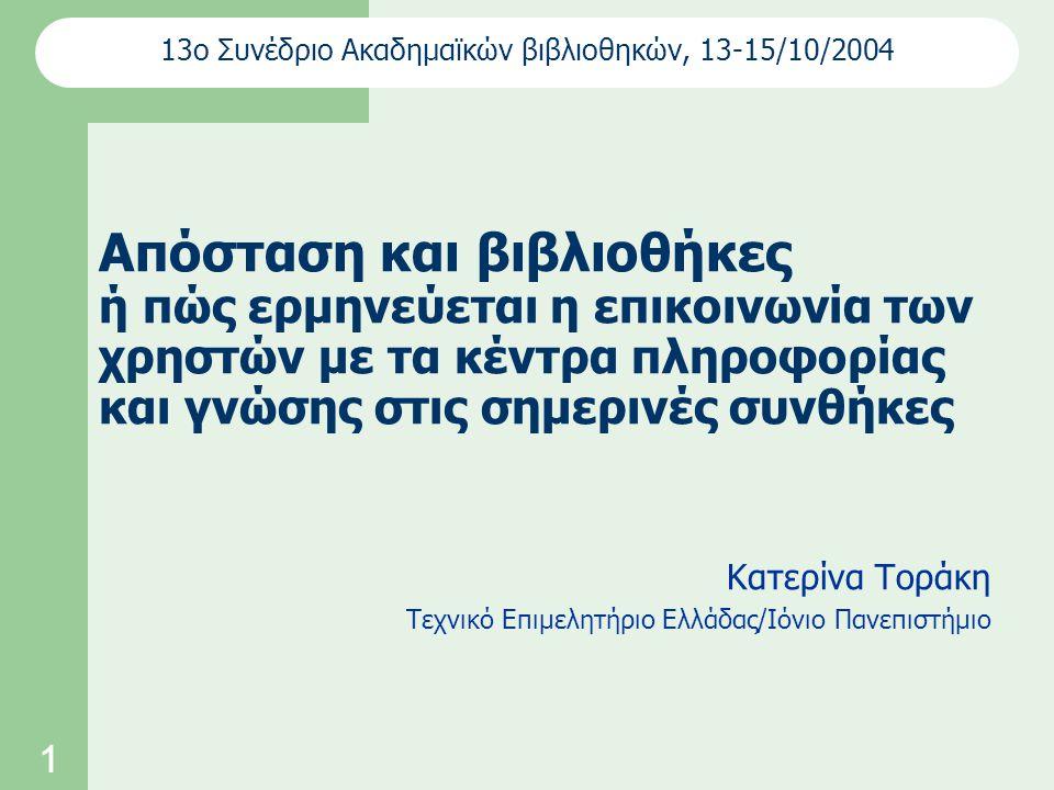 1 Απόσταση και βιβλιοθήκες ή πώς ερμηνεύεται η επικοινωνία των χρηστών με τα κέντρα πληροφορίας και γνώσης στις σημερινές συνθήκες Κατερίνα Τοράκη Τεχνικό Επιμελητήριο Ελλάδας/Ιόνιο Πανεπιστήμιο 13ο Συνέδριο Ακαδημαϊκών βιβλιοθηκών, 13-15/10/2004