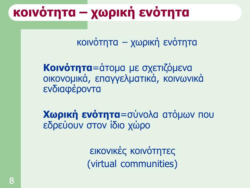 8 κοινότητα – χωρική ενότητα Κοινότητα=άτομα με σχετιζόμενα οικονομικά, επαγγελματικά, κοινωνικά ενδιαφέροντα Χωρική ενότητα=σύνολα ατόμων που εδρεύουν στον ίδιο χώρο εικονικές κοινότητες (virtual communities) κοινότητα – χωρική ενότητα