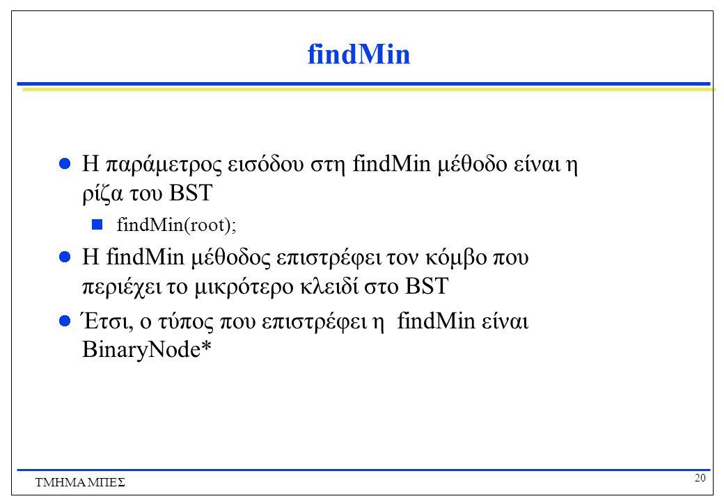 20 ΤΜΗΜΑ ΜΠΕΣ findMin Η παράμετρος εισόδου στη findMin μέθοδο είναι η ρίζα του BST  findMin(root); Η findMin μέθοδος επιστρέφει τον κόμβο που περιέχε