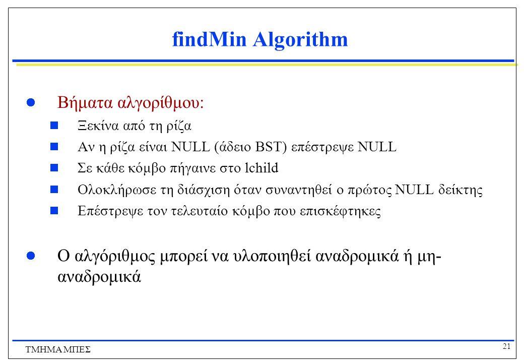 21 ΤΜΗΜΑ ΜΠΕΣ findMin Algorithm Βήματα αλγορίθμου:  Ξεκίνα από τη ρίζα  Αν η ρίζα είναι NULL (άδειο BST) επέστρεψε NULL  Σε κάθε κόμβο πήγαινε στο