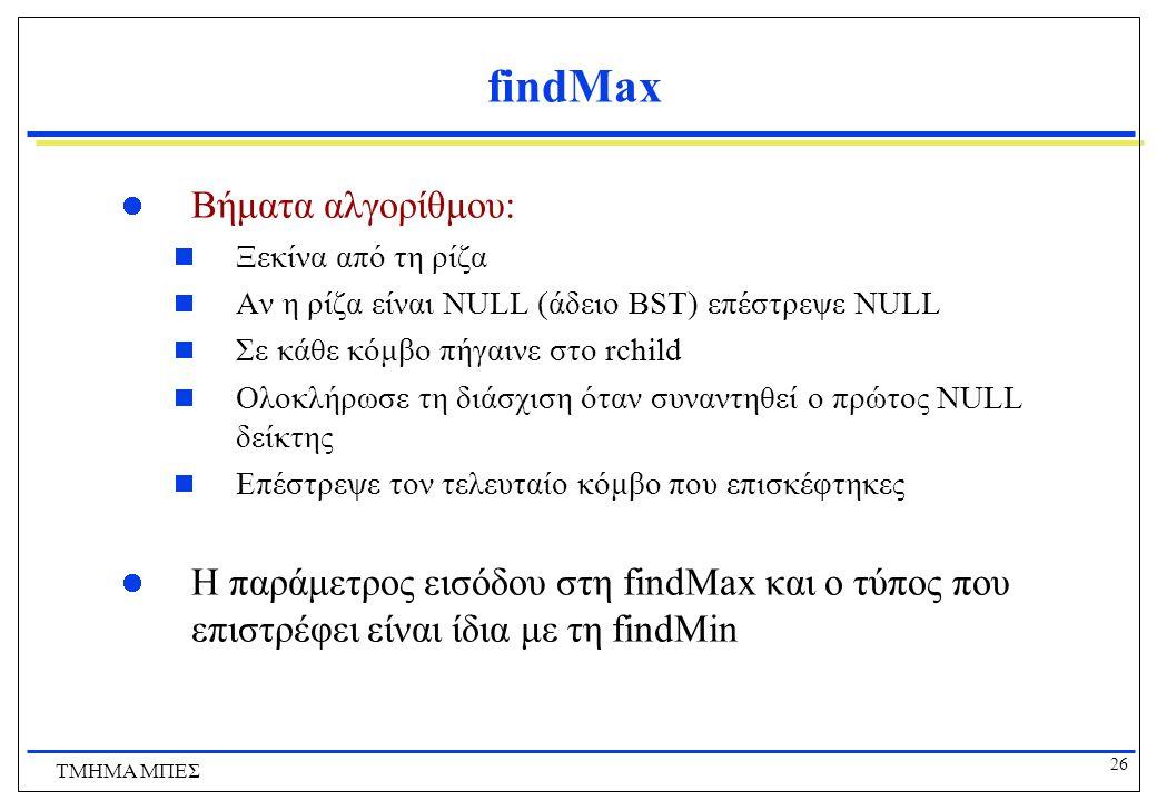 26 ΤΜΗΜΑ ΜΠΕΣ findMax Βήματα αλγορίθμου:  Ξεκίνα από τη ρίζα  Αν η ρίζα είναι NULL (άδειο BST) επέστρεψε NULL  Σε κάθε κόμβο πήγαινε στο rchild  Ο