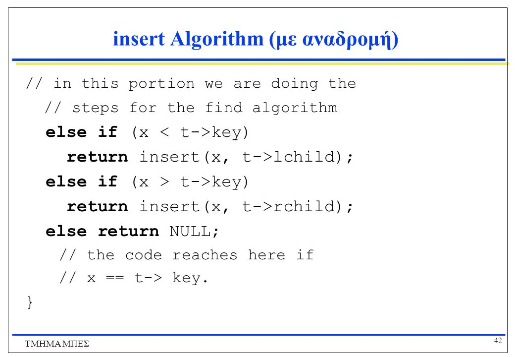 42 ΤΜΗΜΑ ΜΠΕΣ insert Algorithm (με αναδρομή) // in this portion we are doing the // steps for the find algorithm else if (x key) return insert(x, t->lchild); else if (x > t->key) return insert(x, t->rchild); else return NULL; // the code reaches here if // x == t-> key.