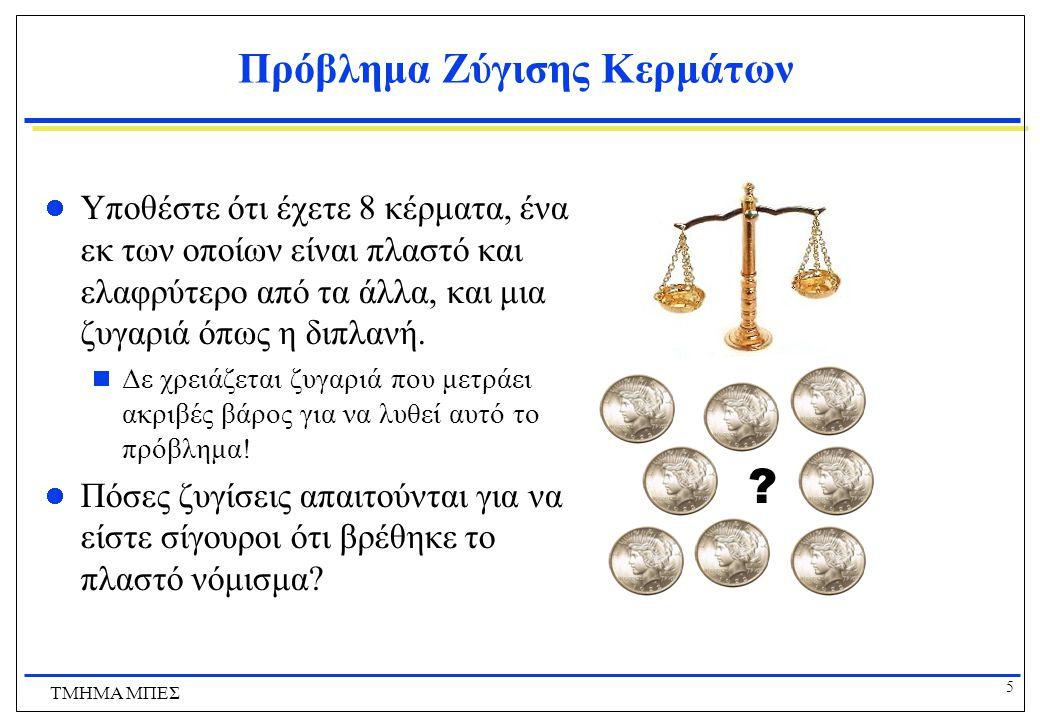 5 ΤΜΗΜΑ ΜΠΕΣ Πρόβλημα Ζύγισης Κερμάτων Υποθέστε ότι έχετε 8 κέρματα, ένα εκ των οποίων είναι πλαστό και ελαφρύτερο από τα άλλα, και μια ζυγαριά όπως η