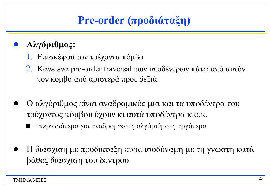 25 ΤΜΗΜΑ ΜΠΕΣ Pre-order (προδιάταξη) Αλγόριθμος: 1. Επισκέψου τον τρέχοντα κόμβο 2. Κάνε ένα pre-order traversal των υποδέντρων κάτω από αυτόν τον κόμ