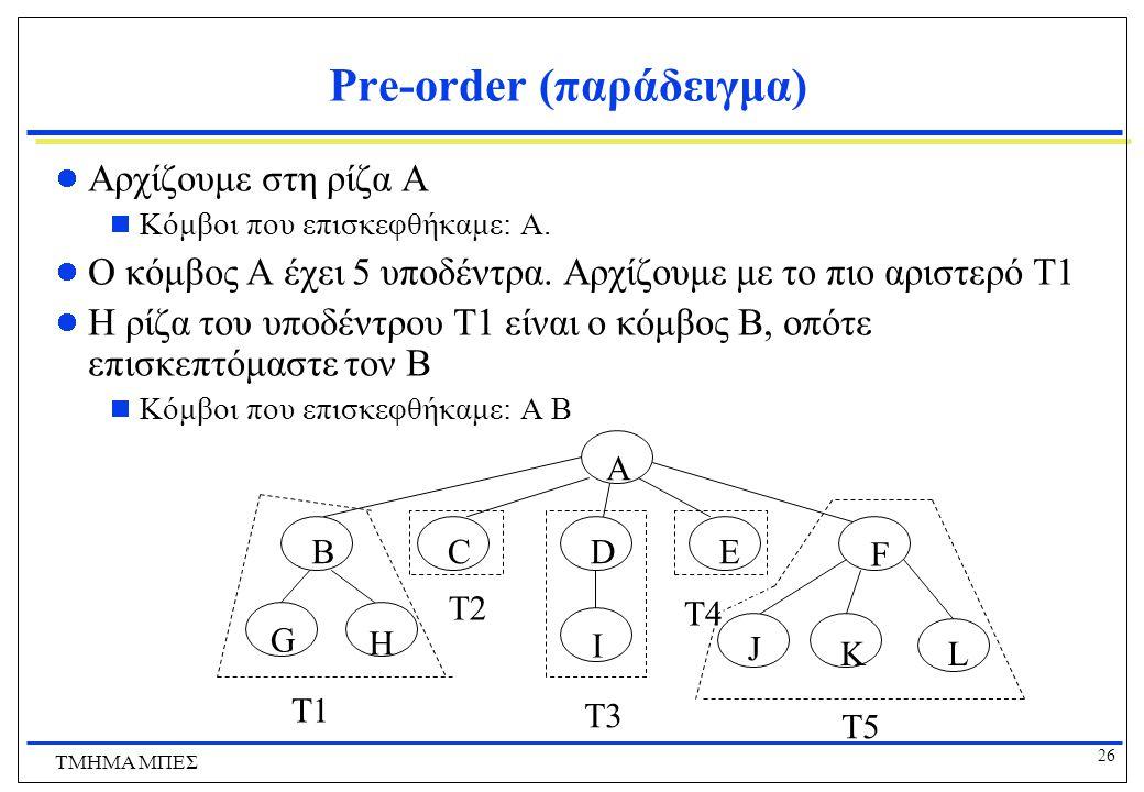 26 ΤΜΗΜΑ ΜΠΕΣ Pre-order (παράδειγμα) Αρχίζουμε στη ρίζα A  Κόμβοι που επισκεφθήκαμε: A. Ο κόμβος A έχει 5 υποδέντρα. Αρχίζουμε με το πιο αριστερό T1