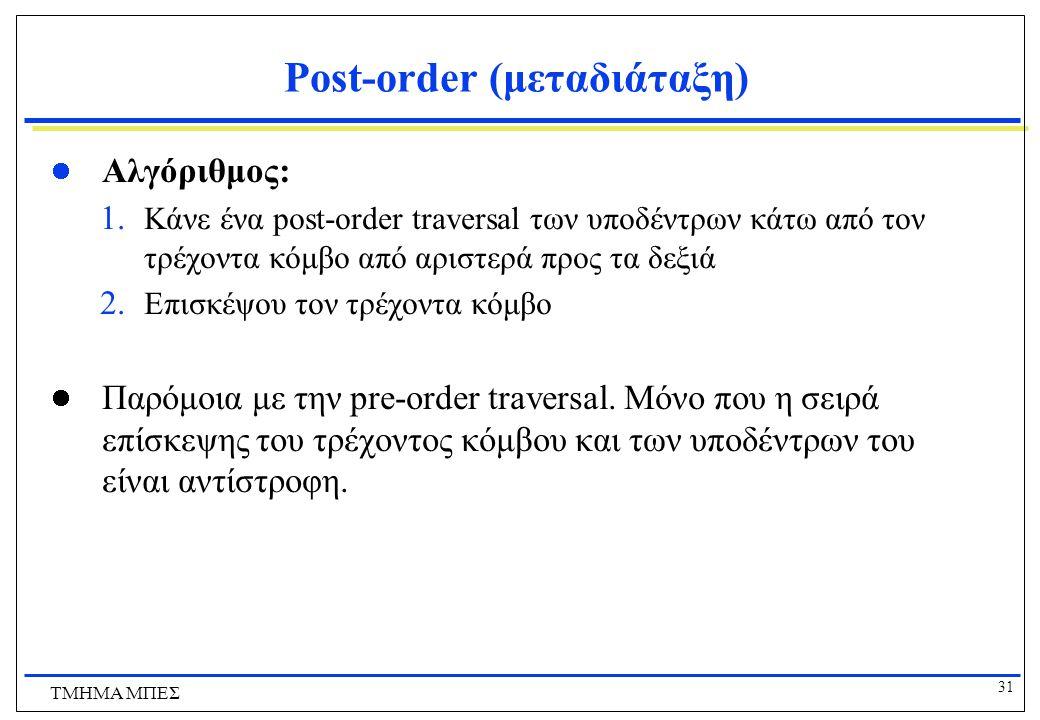 31 ΤΜΗΜΑ ΜΠΕΣ Post-order (μεταδιάταξη) Αλγόριθμος: 1. Κάνε ένα post-order traversal των υποδέντρων κάτω από τον τρέχοντα κόμβο από αριστερά προς τα δε