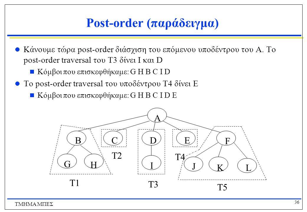 36 ΤΜΗΜΑ ΜΠΕΣ Post-order (παράδειγμα) Κάνουμε τώρα post-order διάσχιση του επόμενου υποδέντρου του Α. Το post-order traversal του T3 δίνει I και D  Κ