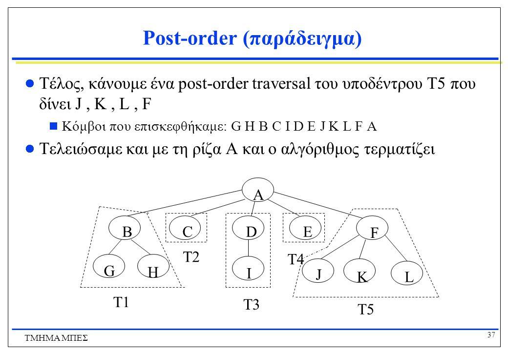 37 ΤΜΗΜΑ ΜΠΕΣ Post-order (παράδειγμα) Τέλος, κάνουμε ένα post-order traversal του υποδέντρου T5 που δίνει J, K, L, F  Κόμβοι που επισκεφθήκαμε: G H B