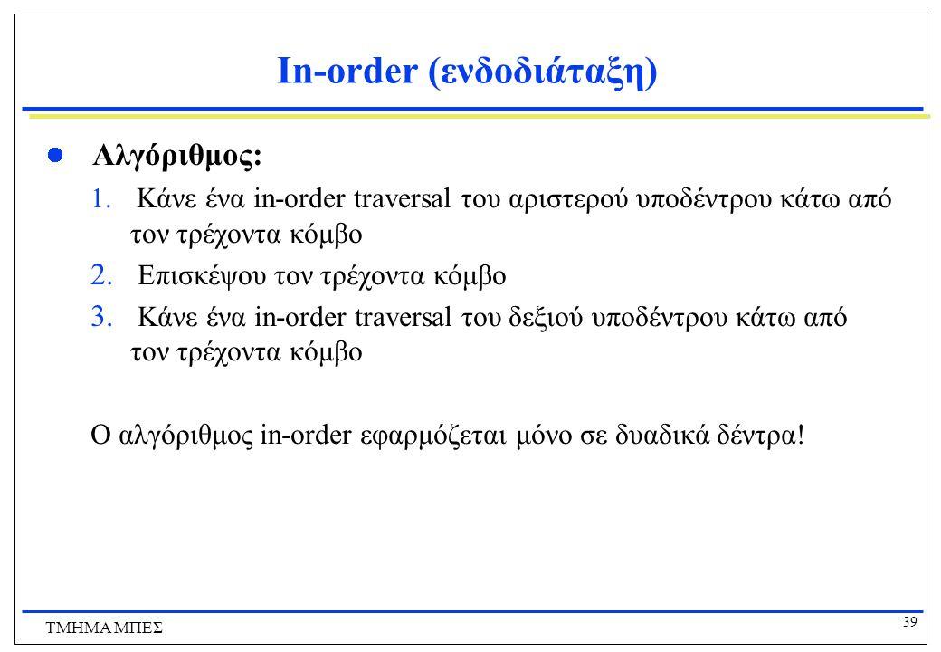 39 ΤΜΗΜΑ ΜΠΕΣ In-order (ενδοδιάταξη) Αλγόριθμος: 1. Κάνε ένα in-order traversal του αριστερού υποδέντρου κάτω από τον τρέχοντα κόμβο 2. Επισκέψου τον