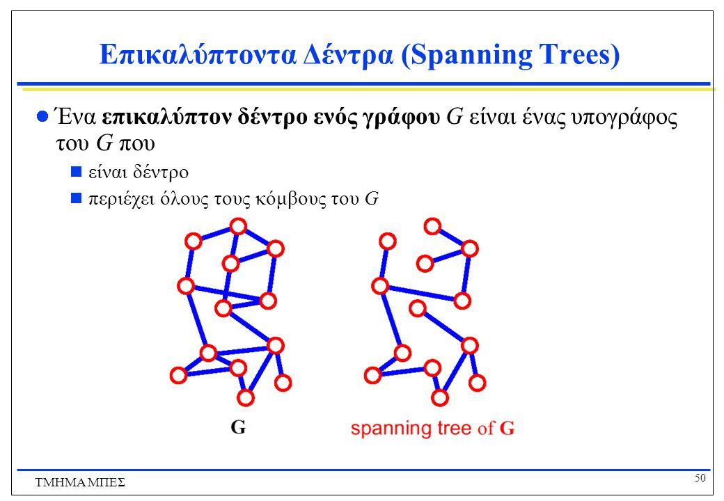 50 ΤΜΗΜΑ ΜΠΕΣ Επικαλύπτοντα Δέντρα (Spanning Trees) Ένα επικαλύπτον δέντρο ενός γράφου G είναι ένας υπογράφος του G που  είναι δέντρο  περιέχει όλου
