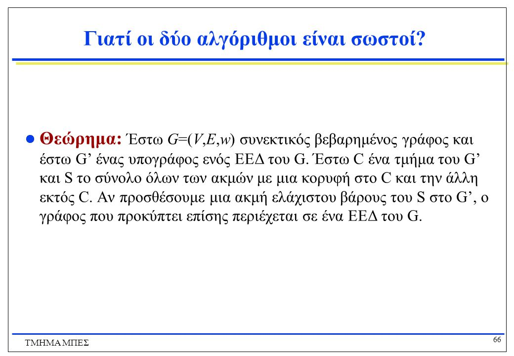 66 ΤΜΗΜΑ ΜΠΕΣ Γιατί οι δύο αλγόριθμοι είναι σωστοί? Θεώρημα: Έστω G=(V,E,w) συνεκτικός βεβαρημένος γράφος και έστω G' ένας υπογράφος ενός ΕΕΔ του G. Έ