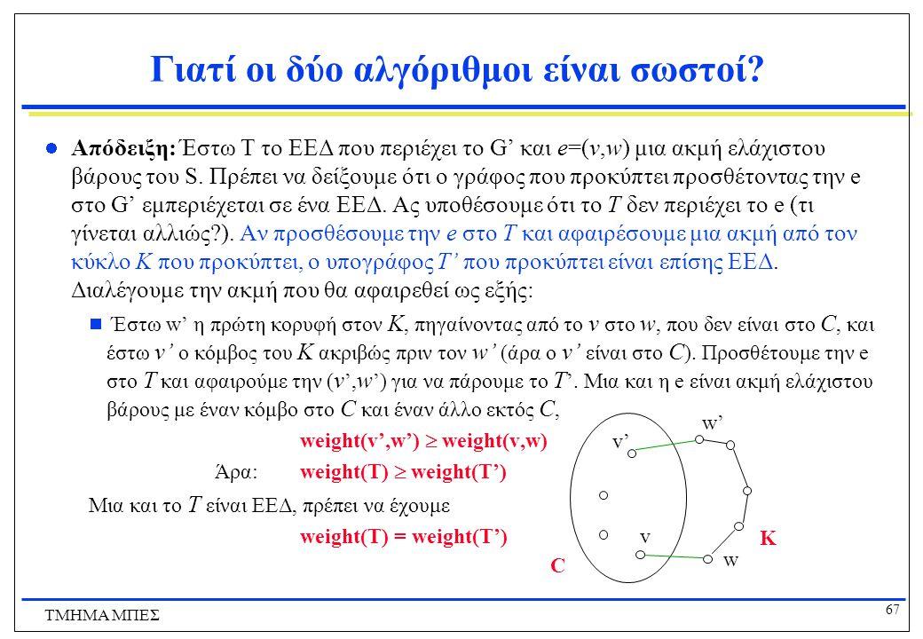 67 ΤΜΗΜΑ ΜΠΕΣ Γιατί οι δύο αλγόριθμοι είναι σωστοί? Απόδειξη: Έστω Τ το ΕΕΔ που περιέχει το G' και e=(v,w) μια ακμή ελάχιστου βάρους του S. Πρέπει να
