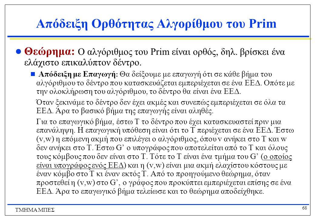 68 ΤΜΗΜΑ ΜΠΕΣ Απόδειξη Ορθότητας Αλγορίθμου του Prim Θεώρημα: Ο αλγόριθμος του Prim είναι ορθός, δηλ. βρίσκει ένα ελάχιστο επικαλύπτον δέντρο.  Απόδε