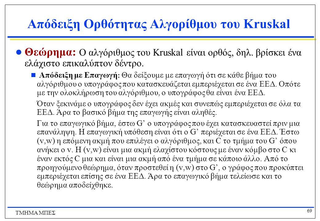 69 ΤΜΗΜΑ ΜΠΕΣ Απόδειξη Ορθότητας Αλγορίθμου του Kruskal Θεώρημα: Ο αλγόριθμος του Kruskal είναι ορθός, δηλ. βρίσκει ένα ελάχιστο επικαλύπτον δέντρο. 