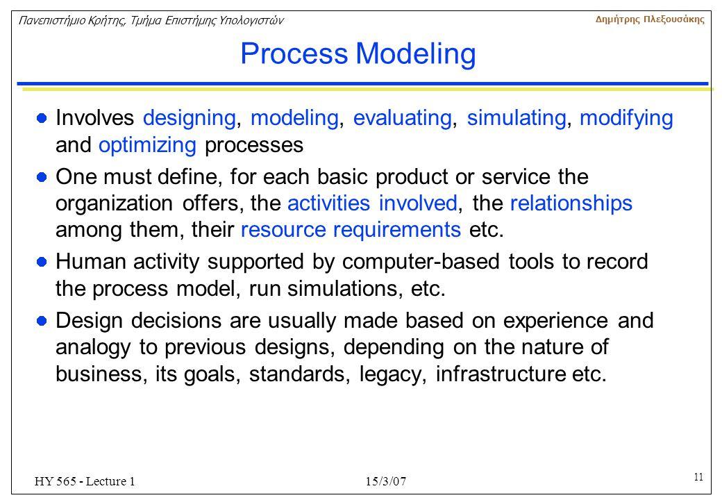 11 Πανεπιστήμιο Κρήτης, Τμήμα Επιστήμης Υπολογιστών Δημήτρης Πλεξουσάκης 15/3/07HY 565 - Lecture 1 Process Modeling Involves designing, modeling, eval