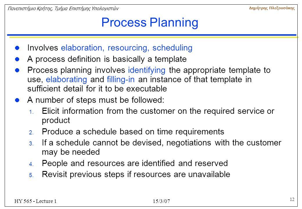 12 Πανεπιστήμιο Κρήτης, Τμήμα Επιστήμης Υπολογιστών Δημήτρης Πλεξουσάκης 15/3/07HY 565 - Lecture 1 Process Planning Involves elaboration, resourcing,