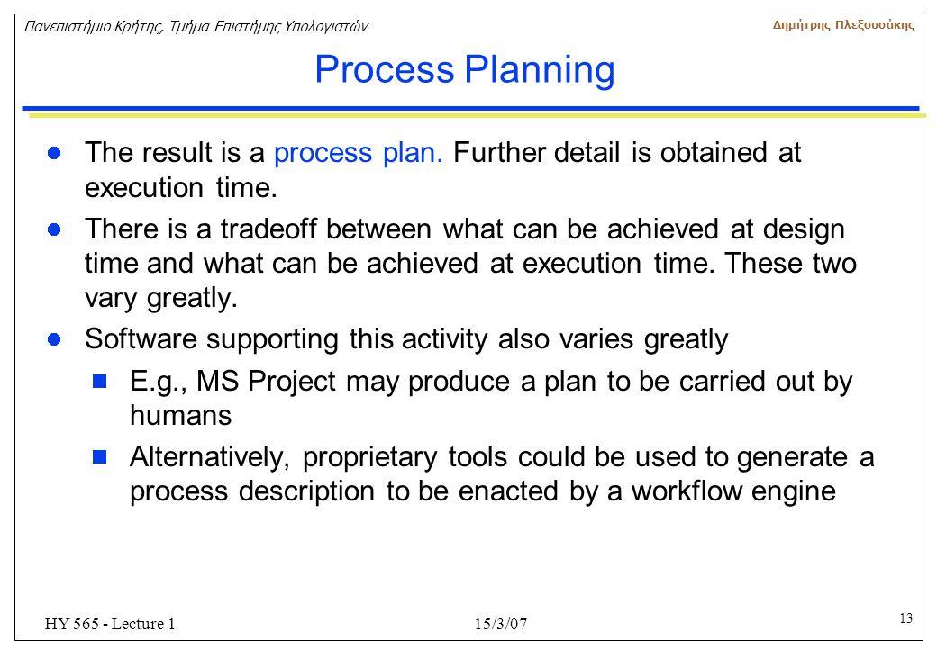 13 Πανεπιστήμιο Κρήτης, Τμήμα Επιστήμης Υπολογιστών Δημήτρης Πλεξουσάκης 15/3/07HY 565 - Lecture 1 Process Planning The result is a process plan. Furt