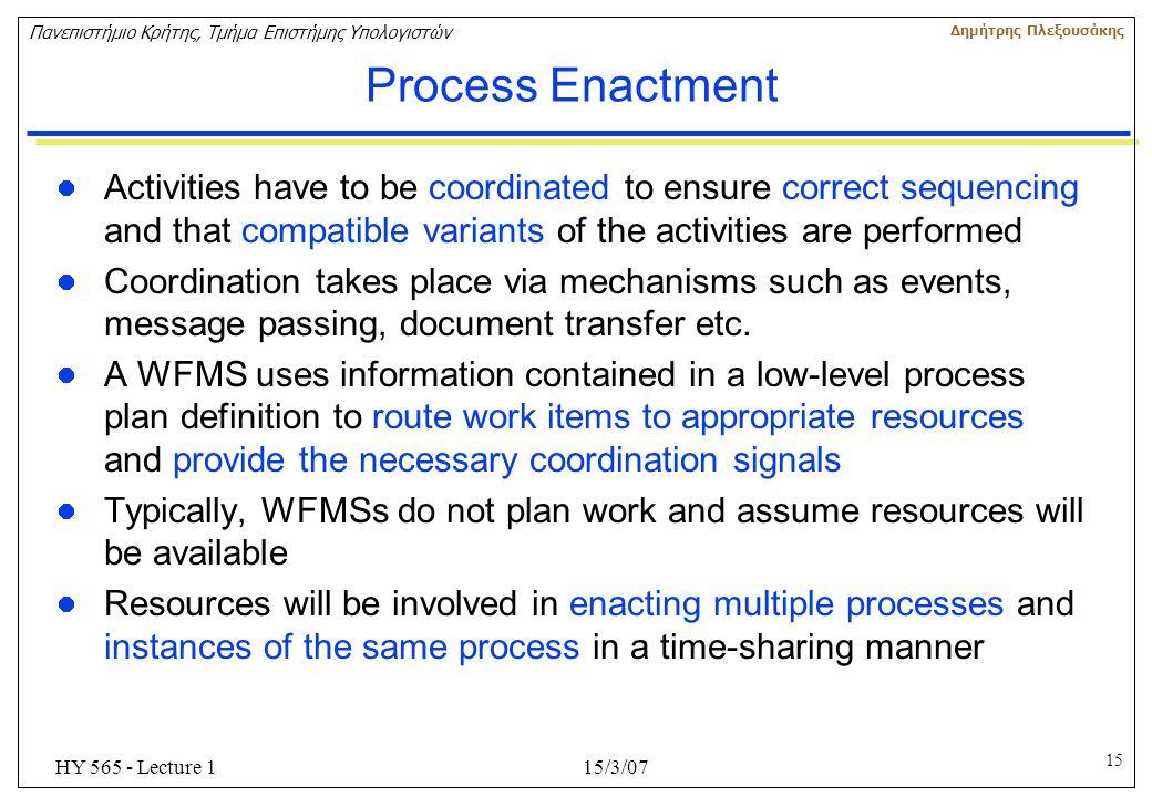 15 Πανεπιστήμιο Κρήτης, Τμήμα Επιστήμης Υπολογιστών Δημήτρης Πλεξουσάκης 15/3/07HY 565 - Lecture 1 Process Enactment Activities have to be coordinated