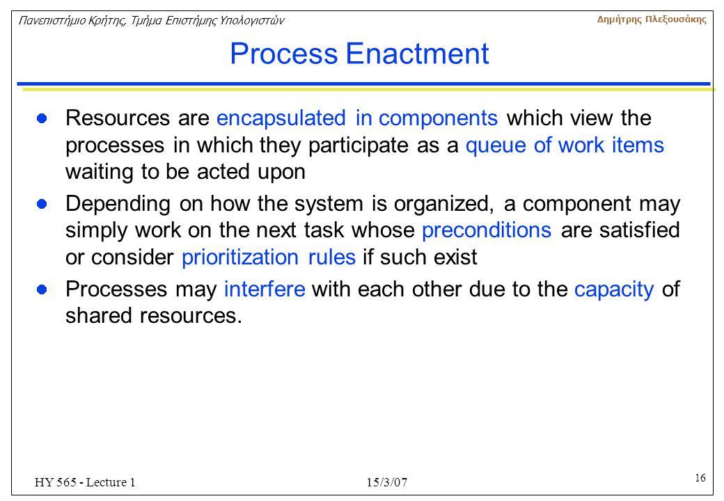 16 Πανεπιστήμιο Κρήτης, Τμήμα Επιστήμης Υπολογιστών Δημήτρης Πλεξουσάκης 15/3/07HY 565 - Lecture 1 Process Enactment Resources are encapsulated in com