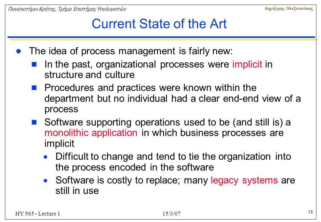 18 Πανεπιστήμιο Κρήτης, Τμήμα Επιστήμης Υπολογιστών Δημήτρης Πλεξουσάκης 15/3/07HY 565 - Lecture 1 Current State of the Art The idea of process manage