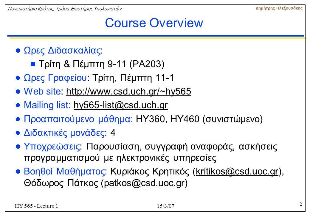 2 Πανεπιστήμιο Κρήτης, Τμήμα Επιστήμης Υπολογιστών Δημήτρης Πλεξουσάκης 15/3/07HY 565 - Lecture 1 Course Overview Ωρες Διδασκαλίας:  Τρίτη & Πέμπτη 9