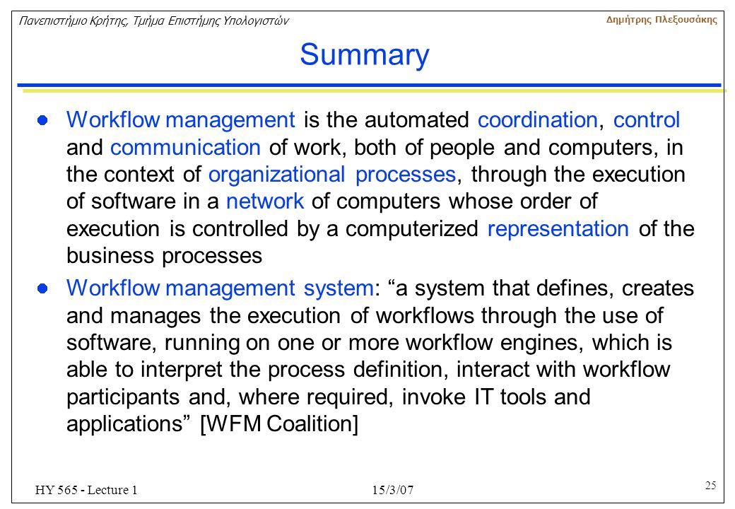 25 Πανεπιστήμιο Κρήτης, Τμήμα Επιστήμης Υπολογιστών Δημήτρης Πλεξουσάκης 15/3/07HY 565 - Lecture 1 Summary Workflow management is the automated coordi