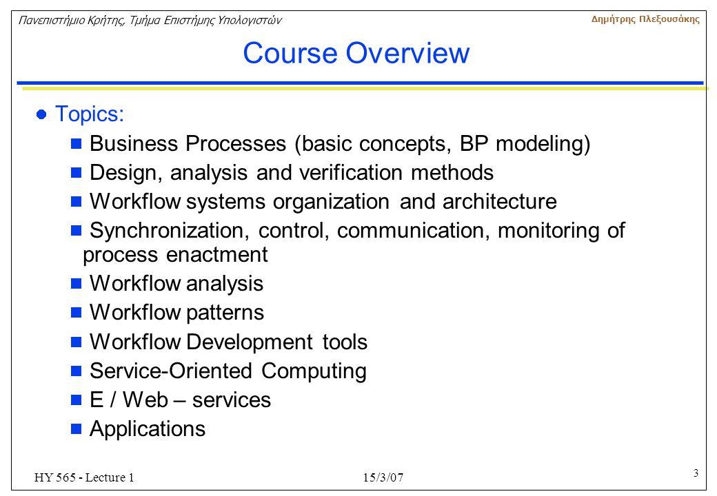 3 Πανεπιστήμιο Κρήτης, Τμήμα Επιστήμης Υπολογιστών Δημήτρης Πλεξουσάκης 15/3/07HY 565 - Lecture 1 Course Overview Topics:  Business Processes (basic