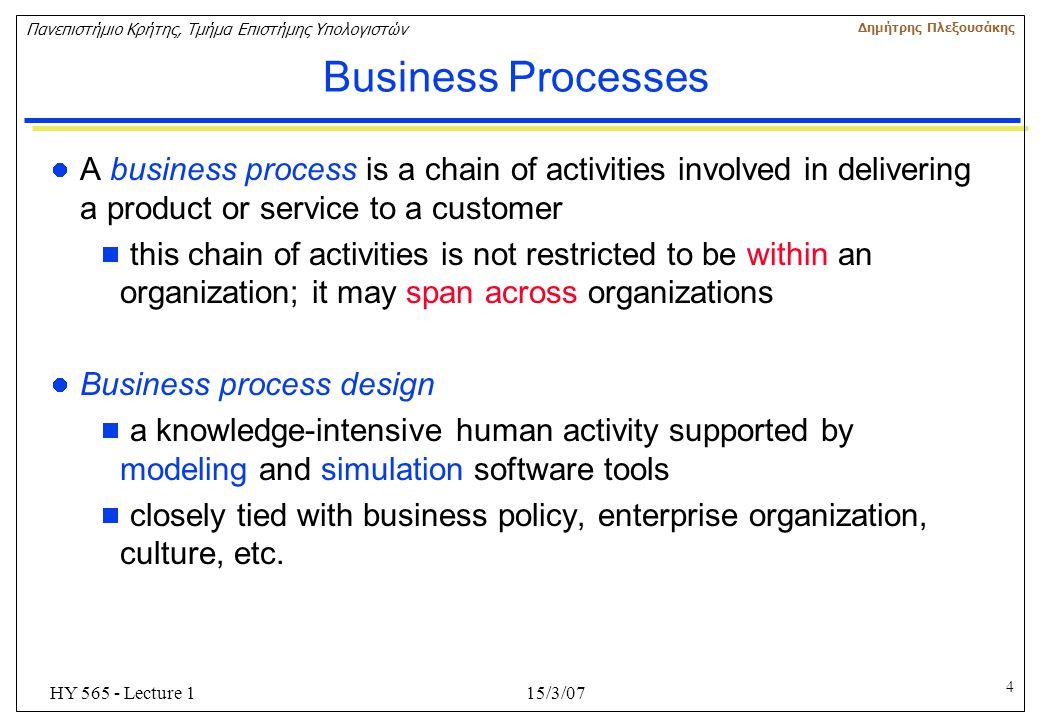 4 Πανεπιστήμιο Κρήτης, Τμήμα Επιστήμης Υπολογιστών Δημήτρης Πλεξουσάκης 15/3/07HY 565 - Lecture 1 Business Processes A business process is a chain of
