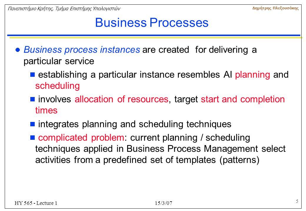 5 Πανεπιστήμιο Κρήτης, Τμήμα Επιστήμης Υπολογιστών Δημήτρης Πλεξουσάκης 15/3/07HY 565 - Lecture 1 Business Processes Business process instances are cr