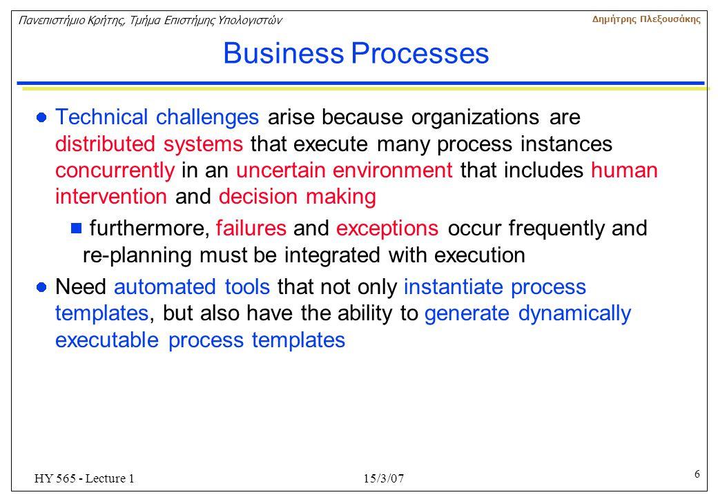 6 Πανεπιστήμιο Κρήτης, Τμήμα Επιστήμης Υπολογιστών Δημήτρης Πλεξουσάκης 15/3/07HY 565 - Lecture 1 Business Processes Technical challenges arise becaus