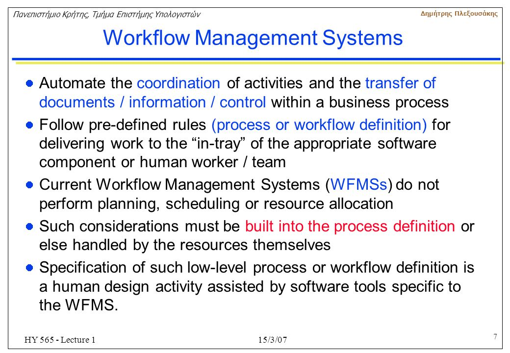 7 Πανεπιστήμιο Κρήτης, Τμήμα Επιστήμης Υπολογιστών Δημήτρης Πλεξουσάκης 15/3/07HY 565 - Lecture 1 Workflow Management Systems Automate the coordinatio