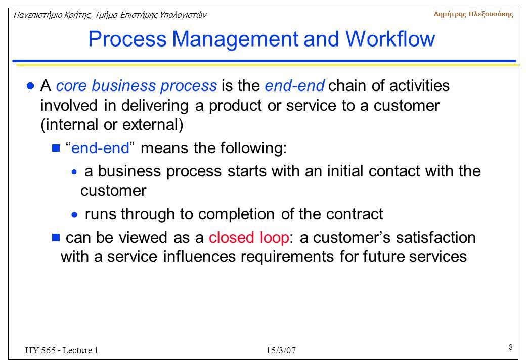 8 Πανεπιστήμιο Κρήτης, Τμήμα Επιστήμης Υπολογιστών Δημήτρης Πλεξουσάκης 15/3/07HY 565 - Lecture 1 Process Management and Workflow A core business proc
