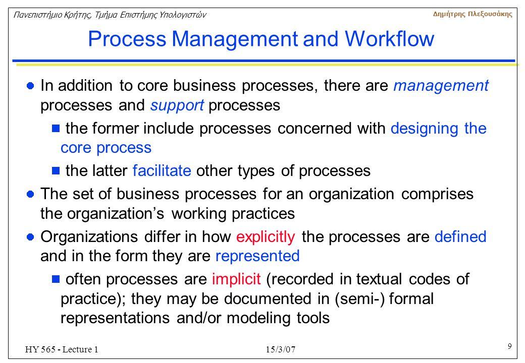 10 Πανεπιστήμιο Κρήτης, Τμήμα Επιστήμης Υπολογιστών Δημήτρης Πλεξουσάκης 15/3/07HY 565 - Lecture 1 Process Management and Workflow Business Process Management comprises the following major components: Process Planning EnactmentMonitoring Organization & Process Modeling
