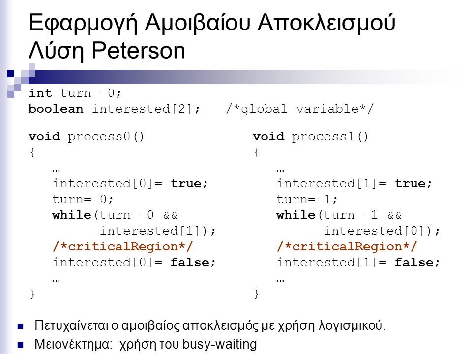 Εφαρμογή Αμοιβαίου Αποκλεισμού Λύση Peterson void process0() { … interested[0]= true; turn= 0; while(turn==0 && interested[1]); /*criticalRegion*/ int