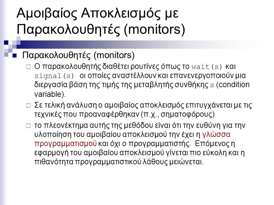 Αμοιβαίος Αποκλεισμός με Παρακολουθητές (monitors) Παρακολουθητές (monitors)  Ο παρακολουθητής διαθέτει ρουτίνες όπως το wait(s) και signal(s) οι οπο