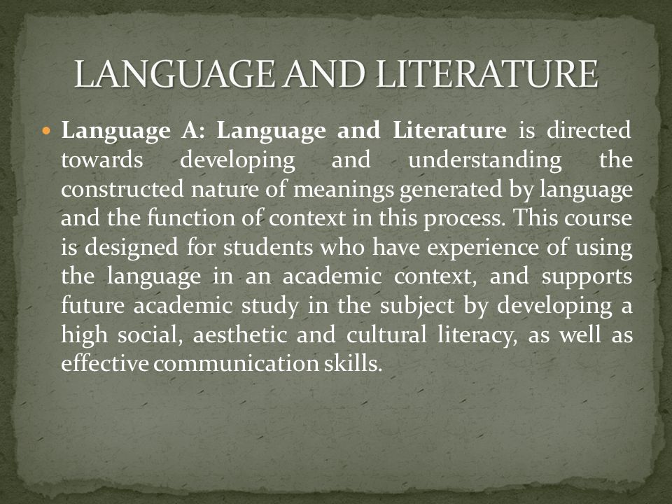 Language A: Language and Literature is directed towards developing and understanding the constructed nature of meanings generated by language and the function of context in this process.