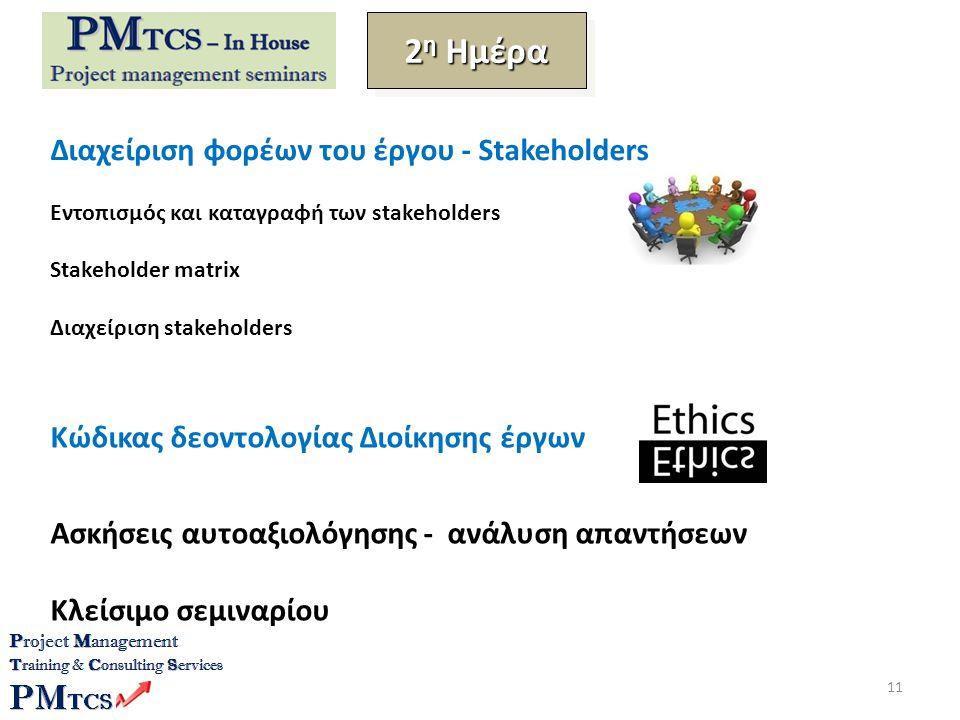 Διαχείριση φορέων του έργου - Stakeholders Εντοπισμός και καταγραφή των stakeholders Stakeholder matrix Διαχείριση stakeholders Κώδικας δεοντολογίας Διοίκησης έργων Ασκήσεις αυτοαξιολόγησης - ανάλυση απαντήσεων Κλείσιμο σεμιναρίου 2 η Ημέρα 11