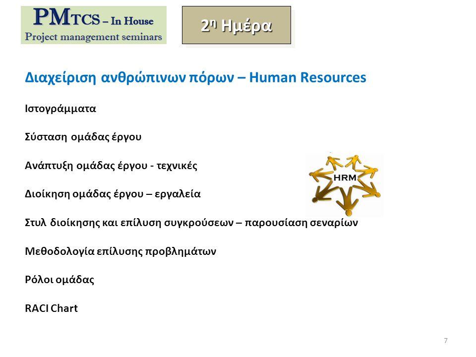 Διαχείριση ανθρώπινων πόρων – Human Resources Ιστογράμματα Σύσταση ομάδας έργου Ανάπτυξη ομάδας έργου - τεχνικές Διοίκηση ομάδας έργου – εργαλεία Στυλ διοίκησης και επίλυση συγκρούσεων – παρουσίαση σεναρίων Μεθοδολογία επίλυσης προβλημάτων Ρόλοι ομάδας RACI Chart 2 η Ημέρα 7