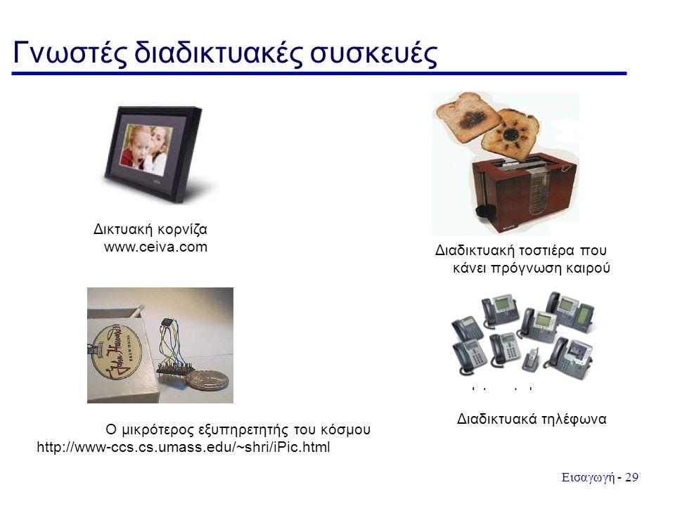 Εισαγωγή - 29 Γνωστές διαδικτυακές συσκευές Δικτυακή κορνίζα www.ceiva.com Διαδικτυακή τοστιέρα που κάνει πρόγνωση καιρού Ο μικρότερος εξυπηρετητής του κόσμου http://www-ccs.cs.umass.edu/~shri/iPic.html Διαδικτυακά τηλέφωνα