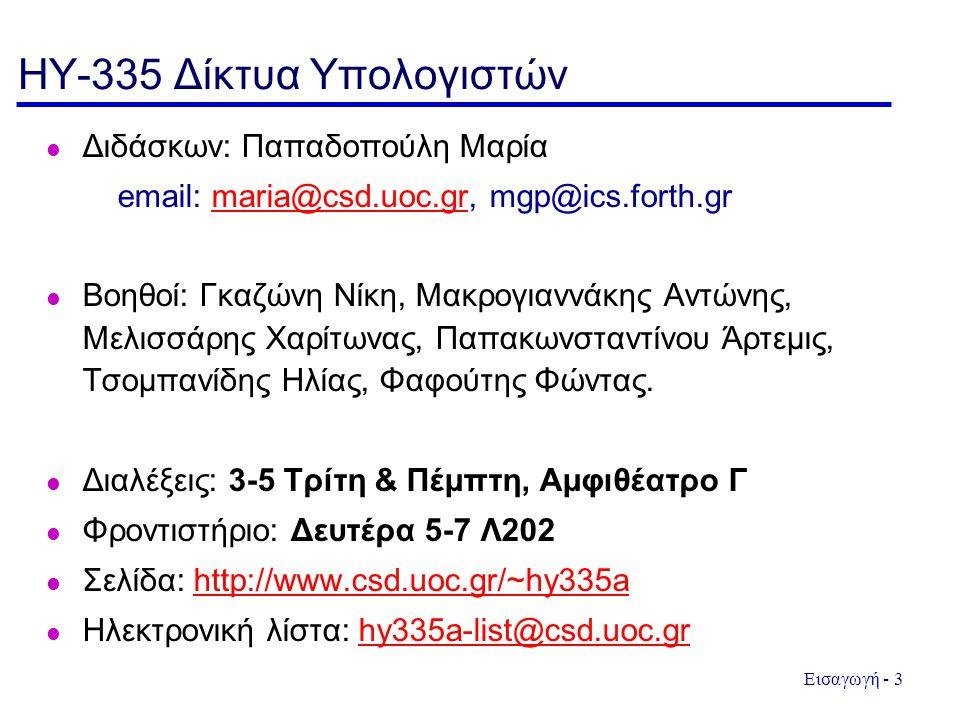 Εισαγωγή - 3 HY-335 Δίκτυα Υπολογιστών Διδάσκων: Παπαδοπούλη Μαρία email: maria@csd.uoc.gr, mgp@ics.forth.grmaria@csd.uoc.gr Βοηθοί: Γκαζώνη Νίκη, Μακρογιαννάκης Αντώνης, Μελισσάρης Χαρίτωνας, Παπακωνσταντίνου Άρτεμις, Τσομπανίδης Ηλίας, Φαφούτης Φώντας.