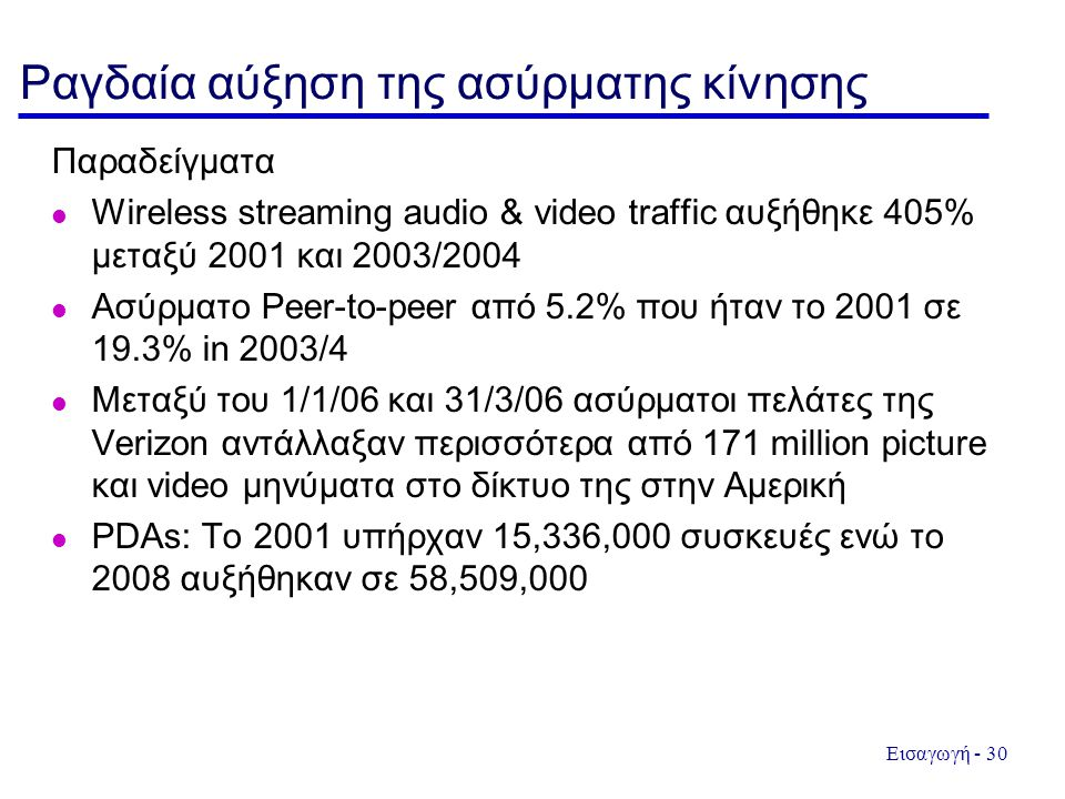 Εισαγωγή - 30 Ραγδαία αύξηση της ασύρματης κίνησης Παραδείγματα l Wireless streaming audio & video traffic αυξήθηκε 405% μεταξύ 2001 και 2003/2004 l Ασύρματο Peer-to-peer από 5.2% που ήταν το 2001 σε 19.3% in 2003/4 l Μεταξύ του 1/1/06 και 31/3/06 ασύρματοι πελάτες της Verizon αντάλλαξαν περισσότερα από 171 million picture και video μηνύματα στο δίκτυο της στην Αμερική PDAs: Το 2001 υπήρχαν 15,336,000 συσκευές ενώ το 2008 αυξήθηκαν σε 58,509,000